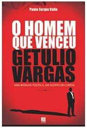 O homem que venceu Getúlio Vargas: uma batalha política, um acerto de contas